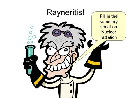 Rayneritis! Fill in the summary sheet on Nuclear radiation.