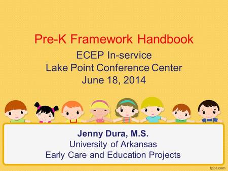 Jenny Dura, M.S. University of Arkansas Early Care and Education Projects Pre-K Framework Handbook ECEP In-service Lake Point Conference Center June 18,