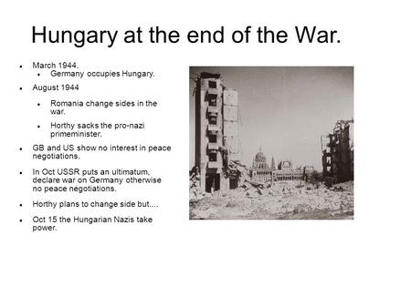 March 1944. Germany occupies Hungary. August 1944 Romania change sides in the war. Horthy sacks the pro-nazi primeminister. GB and US show no interest.