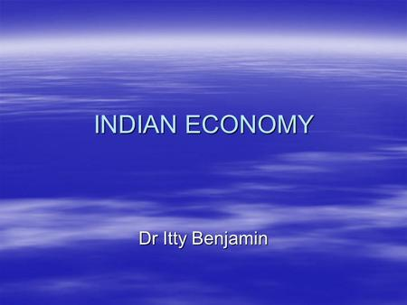 INDIAN ECONOMY Dr Itty Benjamin. Structure of India Economy Indian Economy is a developing economy facing following problems:  Low national income and.
