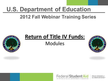 U.S. Department of Education 2012 Fall Webinar Training Series Return of Title IV Funds: Modules.