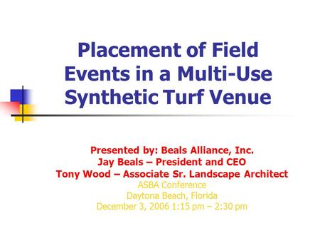 Placement of Field Events in a Multi-Use Synthetic Turf Venue Presented by: Beals Alliance, Inc. Jay Beals – President and CEO Tony Wood – Associate Sr.