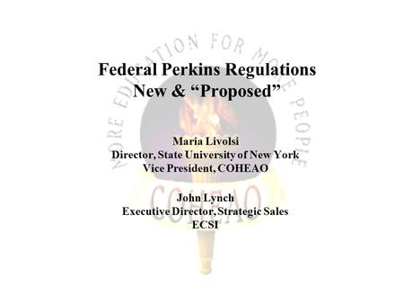 "Federal Perkins Regulations New & ""Proposed"" Maria Livolsi Director, State University of New York Vice President, COHEAO John Lynch Executive Director,"