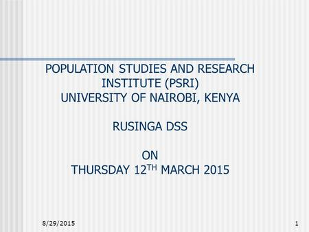 8/29/20151 POPULATION STUDIES AND RESEARCH INSTITUTE (PSRI) UNIVERSITY OF NAIROBI, KENYA RUSINGA DSS ON THURSDAY 12 TH MARCH 2015.