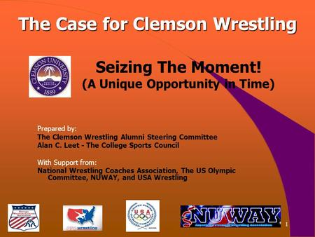 1 Seizing The Moment! (A Unique Opportunity in Time) Prepared by: The Clemson Wrestling Alumni Steering Committee Alan C. Leet - The College Sports Council.