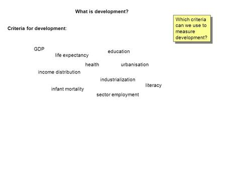 What is development? Which criteria can we use to measure development? Criteria for development: GDP life expectancy health education urbanisation income.