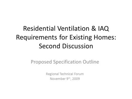Residential Ventilation & IAQ Requirements for Existing Homes: Second Discussion Proposed Specification Outline Regional Technical Forum November 9 th,