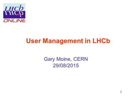 User Management in LHCb Gary Moine, CERN 29/08/2015 1.