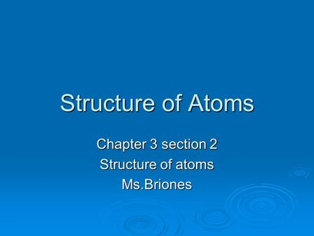 Structure of Atoms Chapter 3 section 2 Structure of atoms Ms.Briones.