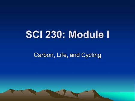 SCI 230: Module I Carbon, Life, and Cycling Module I: Learning Goals & Objectives Part A Goal: Students will understand that carbon atoms form the backbone.