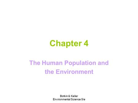 Botkin & Keller Environmental Science 5/e Chapter 4 The Human Population and the Environment.