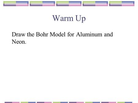 Warm Up Draw the Bohr Model for Aluminum and Neon.