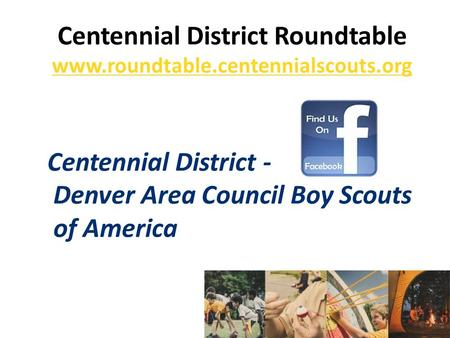 Centennial District Roundtable www.roundtable.centennialscouts.org Centennial District - Denver Area Council Boy Scouts of America.