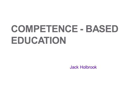 COMPETENCE - BASED EDUCATION Jack Holbrook. Competency and Competence. And Ability and Capability. The viewpoint I have taken. Competency - the ability.
