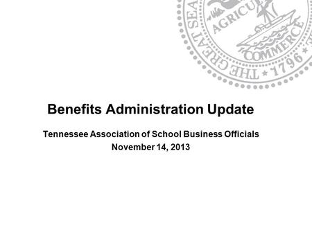 Benefits Administration Update Tennessee Association of School Business Officials November 14, 2013.