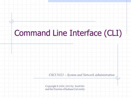 Command Line Interface (CLI) CSCI N321 – System and Network Administration Copyright © 2000, 2011 by Scott Orr and the Trustees of Indiana University.