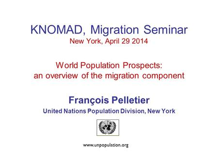 KNOMAD, Migration Seminar New York, April 29 2014 World Population Prospects: an overview of the migration component François Pelletier United Nations.