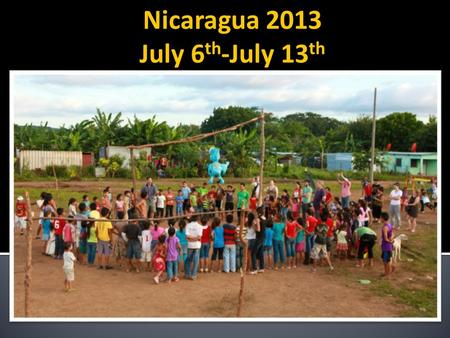 Nicaragua 2013 July 6 th -July 13 th.  Get first-hand knowledge of short- term mission work in a different area.  Be physically and spiritually challenged.