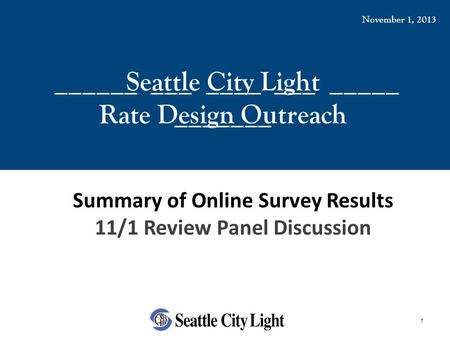 1 ______ ___ ____ ___ _____ _______ Seattle City Light Rate Design Outreach November 1, 2013 Summary of Online Survey Results 11/1 Review Panel Discussion.