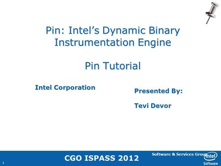 Software & Services Group 1 Pin: Intel's Dynamic Binary Instrumentation Engine Pin Tutorial Intel Corporation Presented By: Tevi Devor CGO ISPASS 2012.
