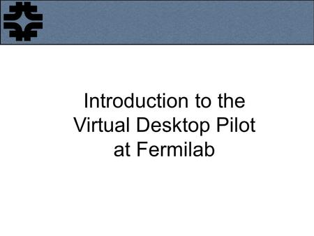 Introduction to the Virtual Desktop Pilot at Fermilab.