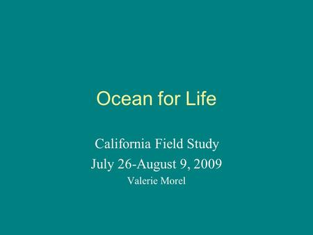 Ocean for Life California Field Study July 26-August 9, 2009 Valerie Morel.