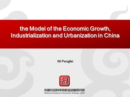 The Model of the Economic Growth, Industrialization and Urbanization in China NI Pengfei.