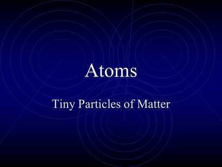 Atoms Tiny Particles of Matter Start of the atom Dalton 1808 atomic theory Moseley 1 st used atomic number 1913 Bohr used planetary model of atom.