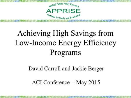 Achieving High Savings from Low-Income Energy Efficiency Programs David Carroll and Jackie Berger ACI Conference – May 2015.