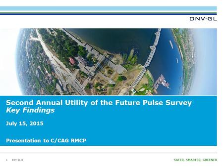 DNV GL © SAFER, SMARTER, GREENER DNV GL © Second Annual Utility of the Future Pulse Survey Key Findings 1 July 15, 2015 Presentation to C/CAG RMCP.