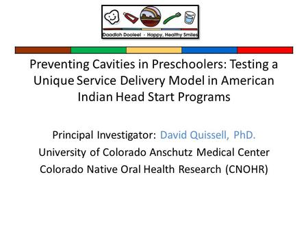 Preventing Cavities in Preschoolers: Testing a Unique Service Delivery Model in American Indian Head Start Programs Principal Investigator: David Quissell,