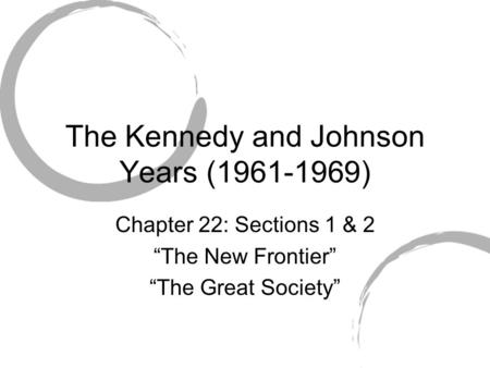 "The Kennedy and Johnson Years (1961-1969) Chapter 22: Sections 1 & 2 ""The New Frontier"" ""The Great Society"""