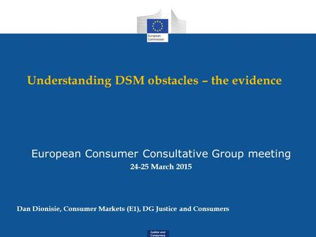 Justice and Consumers Understanding DSM obstacles – the evidence European Consumer Consultative Group meeting 24-25 March 2015 Dan Dionisie, Consumer Markets.