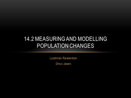 Lucshman Raveendran Dhruv Jasani 14.2 MEASURING AND MODELLING POPULATION CHANGES.