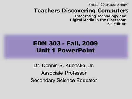 Teachers Discovering Computers Integrating Technology and Digital Media in the Classroom 5 th Edition EDN 303 - Fall, 2009 Unit 1 PowerPoint Dr. Dennis.