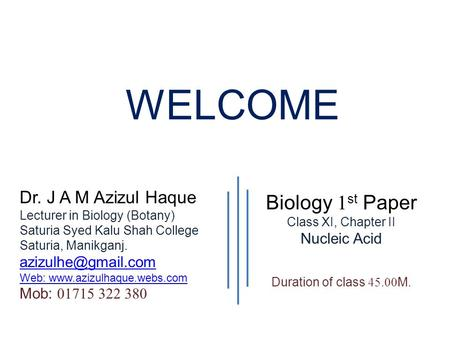 WELCOME Biology 1 st Paper Class XI, Chapter II Nucleic Acid Duration of class 45.00 M. Dr. J A M Azizul Haque Lecturer in Biology (Botany) Saturia Syed.