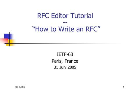 "31 Jul 051 RFC Editor Tutorial -- ""How <strong>to</strong> Write an RFC"" IETF-63 Paris, France 31 July 2005."
