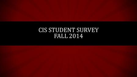 CIS STUDENT SURVEY FALL 2014. OVERVIEW Available from September 25 th – October 17 th 97 total responses 69 responses were shortly after reminder emails.