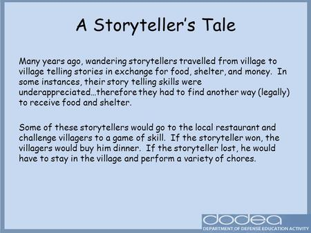 A Storyteller's Tale Many years ago, wandering storytellers travelled from village to village telling stories in exchange for food, shelter, and money.