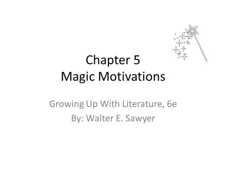Chapter 5 Magic Motivations Growing Up With Literature, 6e By: Walter E. Sawyer.