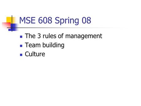 MSE 608 Spring 08 The 3 rules of management Team building Culture.