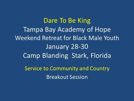 Dare To Be King Tampa Bay Academy of Hope Weekend Retreat for Black Male Youth January 28-30 Camp Blanding Stark, Florida Service to Community and Country.