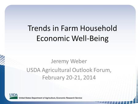 Trends in Farm Household Economic Well-Being Jeremy Weber USDA Agricultural Outlook Forum, February 20-21, 2014.