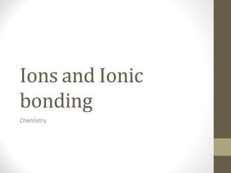 Ions and Ionic bonding Chemistry. What's in an atom? (review and new Info) Atoms are made up of 3 particles: 1.Protons -Located in the nucleus (center.