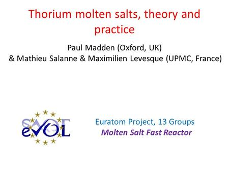 Thorium molten salts, theory and practice Paul Madden (Oxford, UK) & Mathieu Salanne & Maximilien Levesque (UPMC, France) Euratom Project, 13 Groups Molten.