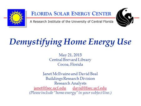 Demystifying Home Energy Use May 21, 2015 Central Brevard Library Cocoa, Florida Janet McIlvaine and David Beal Buildings Research Division Research Analysts.