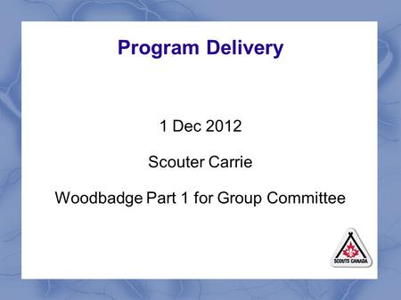 Program Delivery 1 Dec 2012 Scouter Carrie Woodbadge Part 1 for Group Committee.