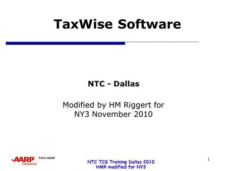 NTC TCS Training Dallas 2010 HMR modified for NY3 1 TaxWise Software NTC - Dallas Modified by HM Riggert for NY3 November 2010.