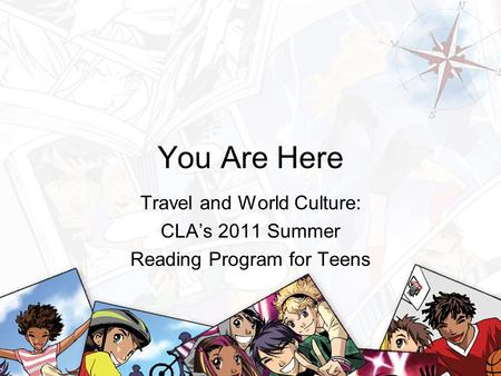You Are Here Travel and World Culture: CLA's 2011 Summer Reading Program for Teens.