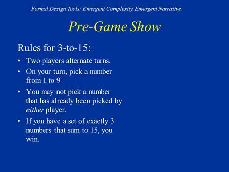 Pre-Game Show Rules for 3-to-15: Two players alternate turns. On your turn, pick a number from 1 to 9 You may not pick a number that has already been picked.